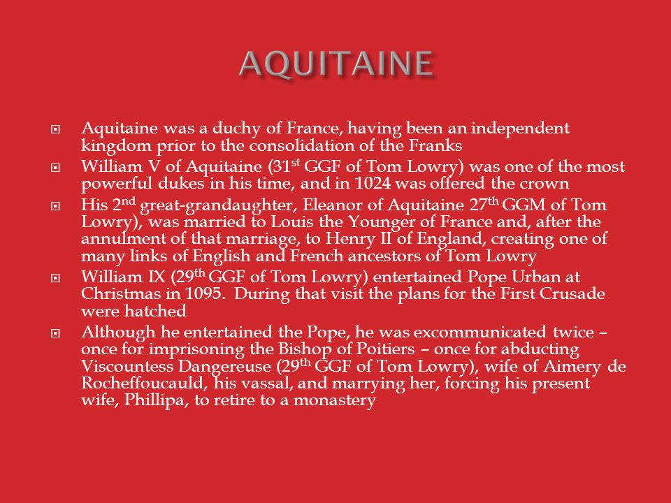  Aquitaine was a duchy of France, having been an independent kingdom prior to the consolidation of the Franks  William V of Aquitaine (31 st GGF of Tom Lowry) was one of the most powerful dukes in his time, and in 1024 was offered the crown  His 2 nd great-grandaughter, Eleanor of Aquitaine 27 th GGM of Tom Lowry), was married to Louis the Younger of France and, after the annulment of that marriage, to Henry II of England, creating one of many links of English and French ancestors of Tom Lowry  William IX (29 th GGF of Tom Lowry) entertained Pope Urban at Christmas in 1095.