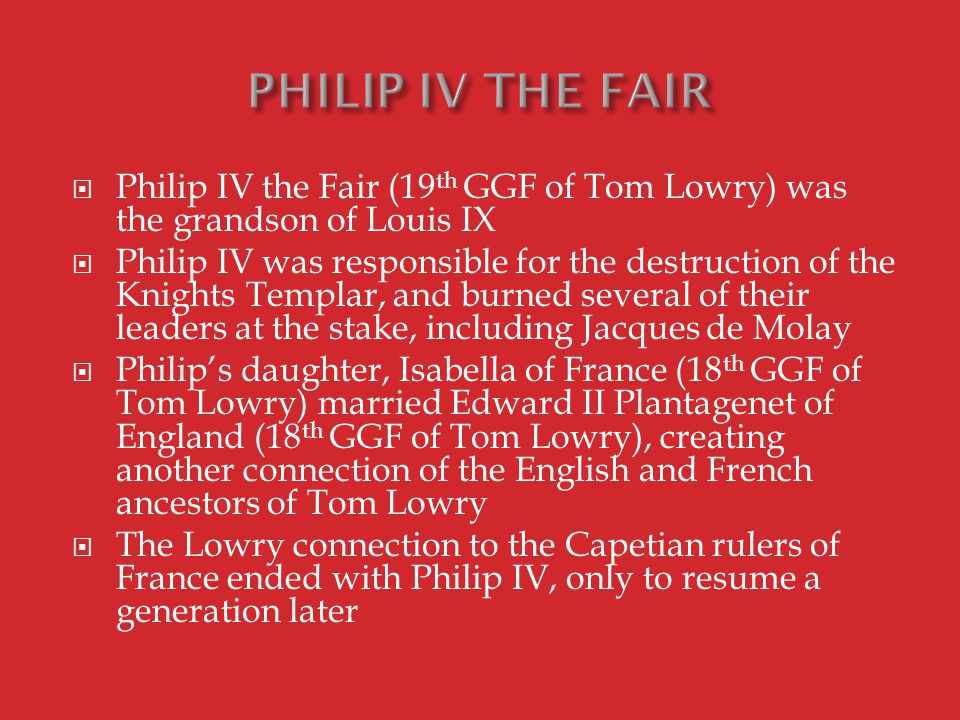  Philip IV the Fair (19 th GGF of Tom Lowry) was the grandson of Louis IX  Philip IV was responsible for the destruction of the Knights Templar, and burned several of their leaders at the stake, including Jacques de Molay  Philip's daughter, Isabella of France (18 th GGF of Tom Lowry) married Edward II Plantagenet of England (18 th GGF of Tom Lowry), creating another connection of the English and French ancestors of Tom Lowry  The Lowry connection to the Capetian rulers of France ended with Philip IV, only to resume a generation later