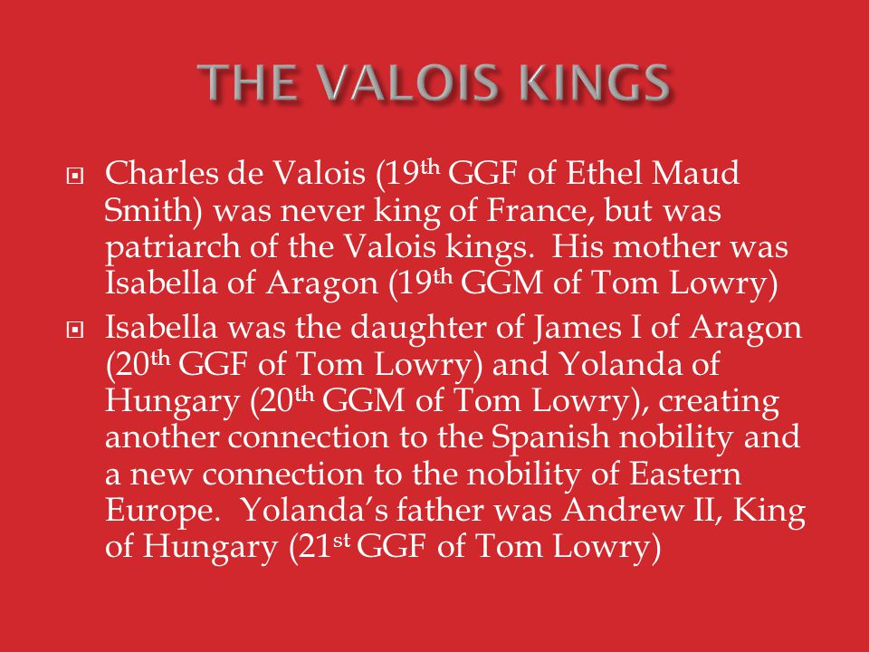  Charles de Valois (19 th GGF of Ethel Maud Smith) was never king of France, but was patriarch of the Valois kings.