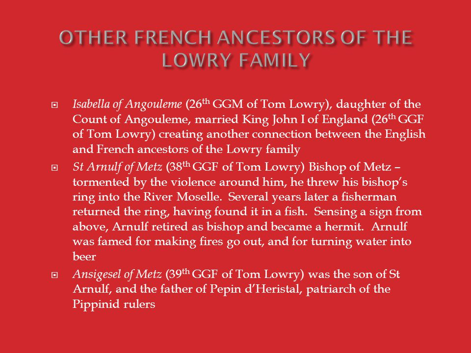  Isabella of Angouleme (26 th GGM of Tom Lowry), daughter of the Count of Angouleme, married King John I of England (26 th GGF of Tom Lowry) creating another connection between the English and French ancestors of the Lowry family  St Arnulf of Metz (38 th GGF of Tom Lowry) Bishop of Metz – tormented by the violence around him, he threw his bishop's ring into the River Moselle.