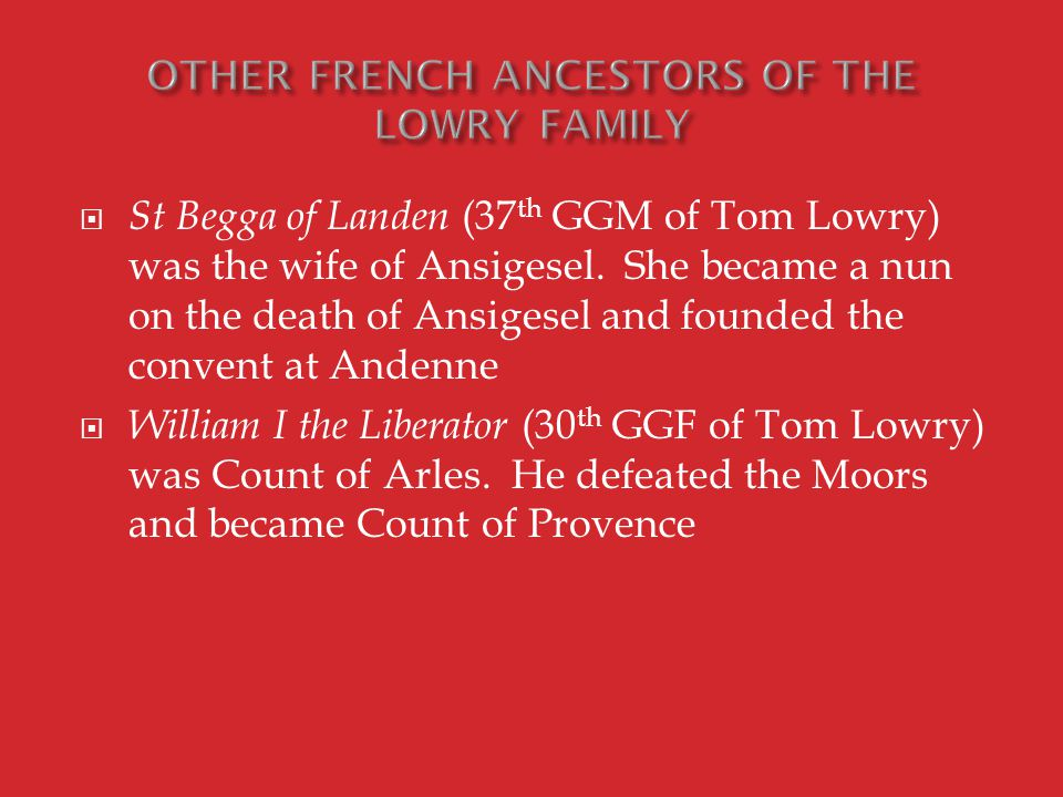  St Begga of Landen (37 th GGM of Tom Lowry) was the wife of Ansigesel.