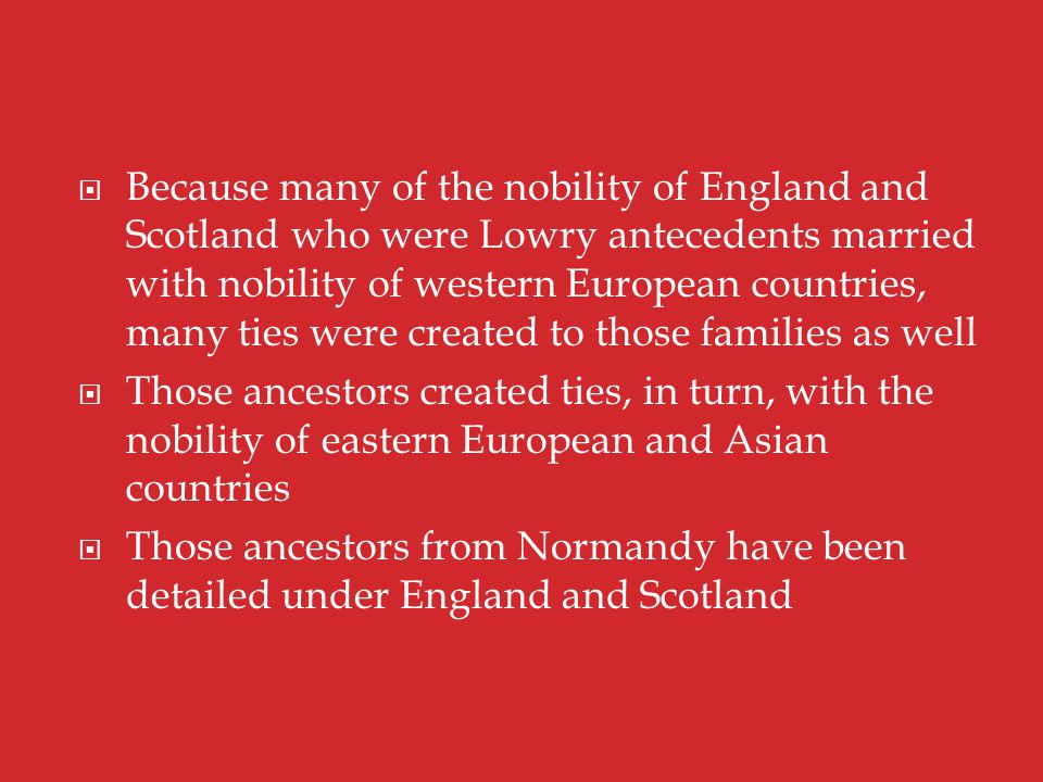  Because many of the nobility of England and Scotland who were Lowry antecedents married with nobility of western European countries, many ties were created to those families as well  Those ancestors created ties, in turn, with the nobility of eastern European and Asian countries  Those ancestors from Normandy have been detailed under England and Scotland