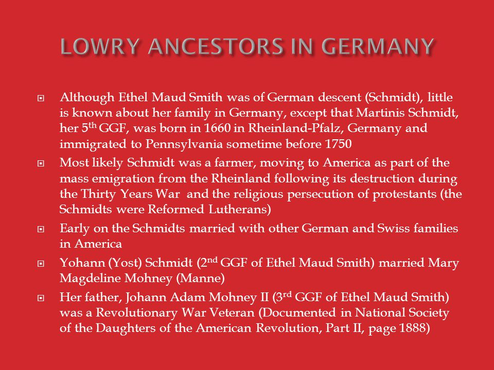  Although Ethel Maud Smith was of German descent (Schmidt), little is known about her family in Germany, except that Martinis Schmidt, her 5 th GGF, was born in 1660 in Rheinland-Pfalz, Germany and immigrated to Pennsylvania sometime before 1750  Most likely Schmidt was a farmer, moving to America as part of the mass emigration from the Rheinland following its destruction during the Thirty Years War and the religious persecution of protestants (the Schmidts were Reformed Lutherans)  Early on the Schmidts married with other German and Swiss families in America  Yohann (Yost) Schmidt (2 nd GGF of Ethel Maud Smith) married Mary Magdeline Mohney (Manne)  Her father, Johann Adam Mohney II (3 rd GGF of Ethel Maud Smith) was a Revolutionary War Veteran (Documented in National Society of the Daughters of the American Revolution, Part II, page 1888)