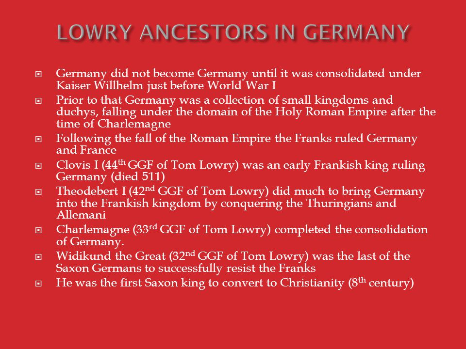  Germany did not become Germany until it was consolidated under Kaiser Willhelm just before World War I  Prior to that Germany was a collection of small kingdoms and duchys, falling under the domain of the Holy Roman Empire after the time of Charlemagne  Following the fall of the Roman Empire the Franks ruled Germany and France  Clovis I (44 th GGF of Tom Lowry) was an early Frankish king ruling Germany (died 511)  Theodebert I (42 nd GGF of Tom Lowry) did much to bring Germany into the Frankish kingdom by conquering the Thuringians and Allemani  Charlemagne (33 rd GGF of Tom Lowry) completed the consolidation of Germany.