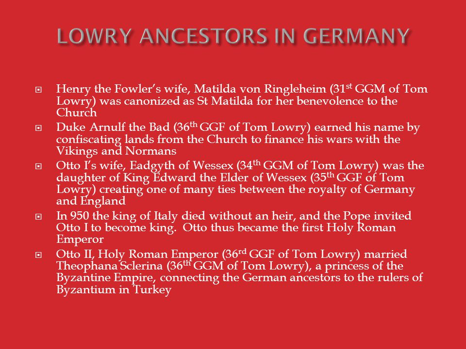  Henry the Fowler's wife, Matilda von Ringleheim (31 st GGM of Tom Lowry) was canonized as St Matilda for her benevolence to the Church  Duke Arnulf the Bad (36 th GGF of Tom Lowry) earned his name by confiscating lands from the Church to finance his wars with the Vikings and Normans  Otto I's wife, Eadgyth of Wessex (34 th GGM of Tom Lowry) was the daughter of King Edward the Elder of Wessex (35 th GGF of Tom Lowry) creating one of many ties between the royalty of Germany and England  In 950 the king of Italy died without an heir, and the Pope invited Otto I to become king.