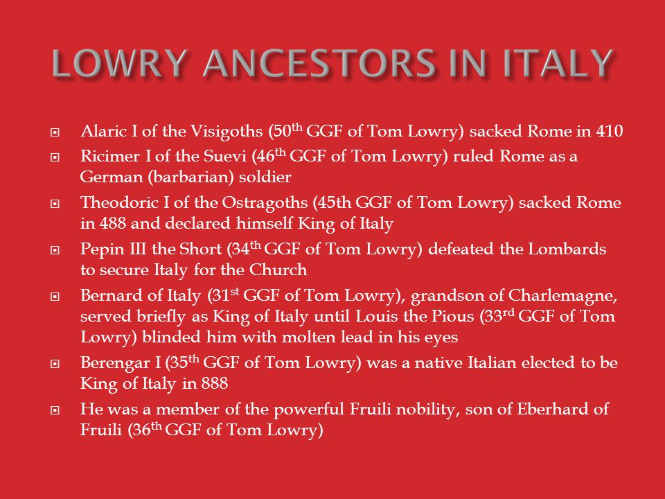  Alaric I of the Visigoths (50 th GGF of Tom Lowry) sacked Rome in 410  Ricimer I of the Suevi (46 th GGF of Tom Lowry) ruled Rome as a German (barbarian) soldier  Theodoric I of the Ostragoths (45th GGF of Tom Lowry) sacked Rome in 488 and declared himself King of Italy  Pepin III the Short (34 th GGF of Tom Lowry) defeated the Lombards to secure Italy for the Church  Bernard of Italy (31 st GGF of Tom Lowry), grandson of Charlemagne, served briefly as King of Italy until Louis the Pious (33 rd GGF of Tom Lowry) blinded him with molten lead in his eyes  Berengar I (35 th GGF of Tom Lowry) was a native Italian elected to be King of Italy in 888  He was a member of the powerful Fruili nobility, son of Eberhard of Fruili (36 th GGF of Tom Lowry)