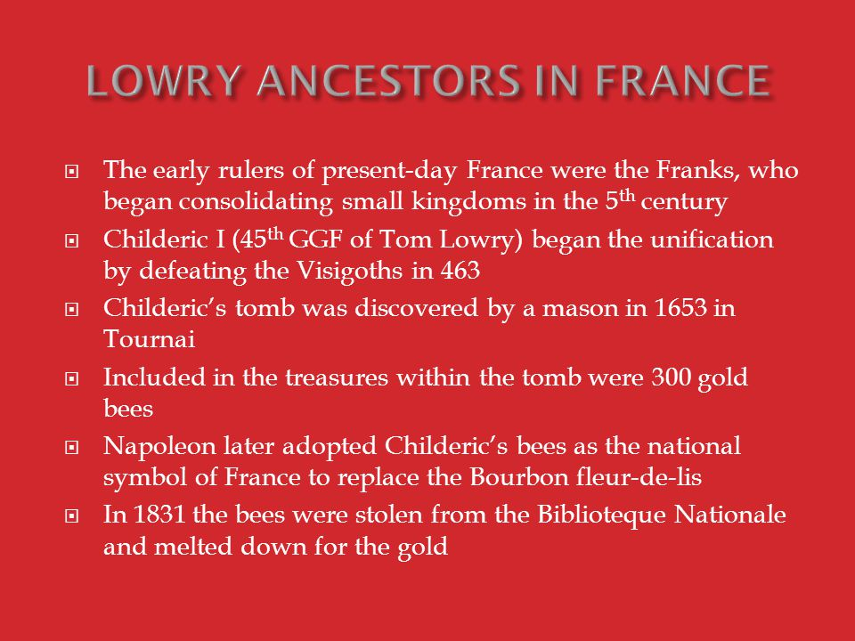  The early rulers of present-day France were the Franks, who began consolidating small kingdoms in the 5 th century  Childeric I (45 th GGF of Tom Lowry) began the unification by defeating the Visigoths in 463  Childeric's tomb was discovered by a mason in 1653 in Tournai  Included in the treasures within the tomb were 300 gold bees  Napoleon later adopted Childeric's bees as the national symbol of France to replace the Bourbon fleur-de-lis  In 1831 the bees were stolen from the Biblioteque Nationale and melted down for the gold