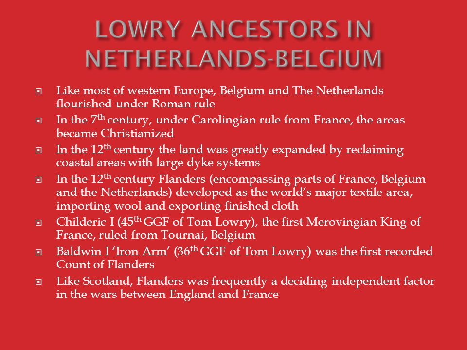  Like most of western Europe, Belgium and The Netherlands flourished under Roman rule  In the 7 th century, under Carolingian rule from France, the areas became Christianized  In the 12 th century the land was greatly expanded by reclaiming coastal areas with large dyke systems  In the 12 th century Flanders (encompassing parts of France, Belgium and the Netherlands) developed as the world's major textile area, importing wool and exporting finished cloth  Childeric I (45 th GGF of Tom Lowry), the first Merovingian King of France, ruled from Tournai, Belgium  Baldwin I 'Iron Arm' (36 th GGF of Tom Lowry) was the first recorded Count of Flanders  Like Scotland, Flanders was frequently a deciding independent factor in the wars between England and France