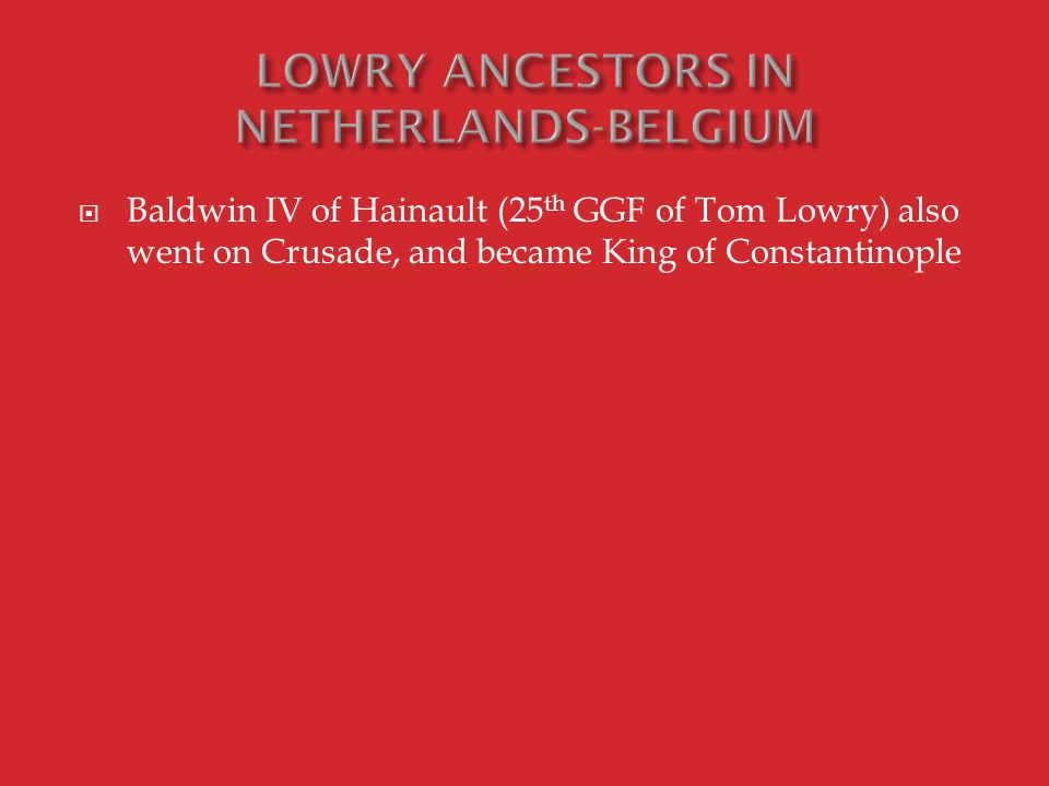  Baldwin IV of Hainault (25 th GGF of Tom Lowry) also went on Crusade, and became King of Constantinople