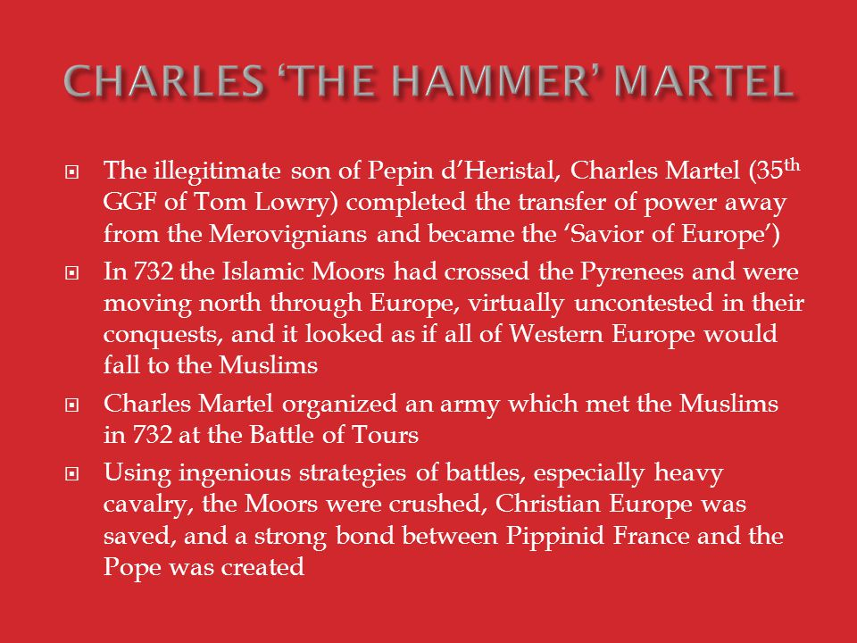  The illegitimate son of Pepin d'Heristal, Charles Martel (35 th GGF of Tom Lowry) completed the transfer of power away from the Merovignians and became the 'Savior of Europe')  In 732 the Islamic Moors had crossed the Pyrenees and were moving north through Europe, virtually uncontested in their conquests, and it looked as if all of Western Europe would fall to the Muslims  Charles Martel organized an army which met the Muslims in 732 at the Battle of Tours  Using ingenious strategies of battles, especially heavy cavalry, the Moors were crushed, Christian Europe was saved, and a strong bond between Pippinid France and the Pope was created