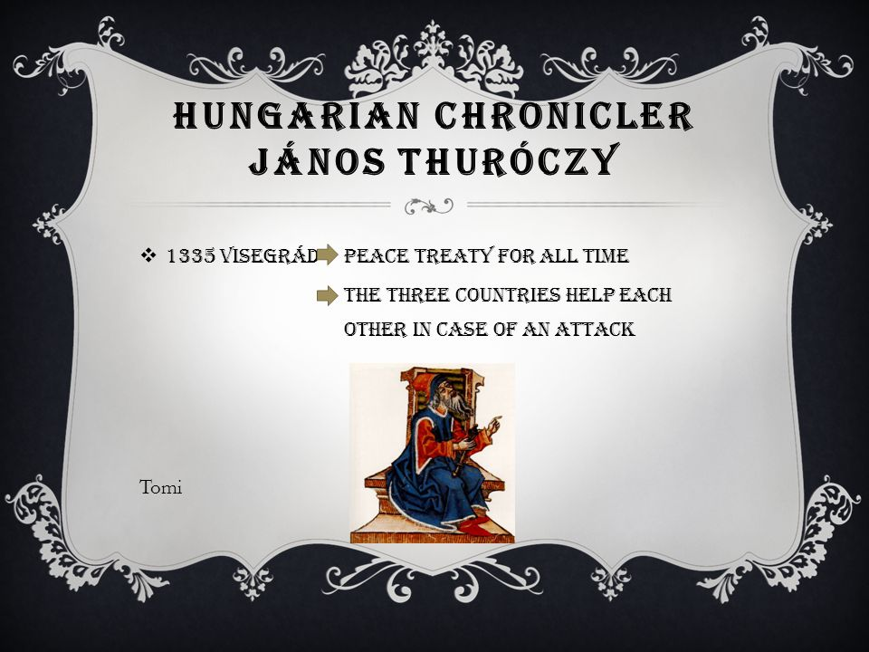 HUNGARIAN CHRONICLER JÁNOS THURÓCZY  1335 Visegrád peace treaty for all time the three countries help each other in case of an attack Tomi