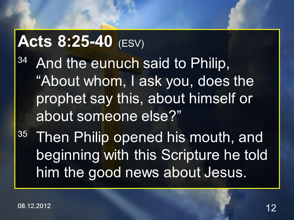 08.12.2012 12 Acts 8:25-40 (ESV) 34 And the eunuch said to Philip, About whom, I ask you, does the prophet say this, about himself or about someone else 35 Then Philip opened his mouth, and beginning with this Scripture he told him the good news about Jesus.