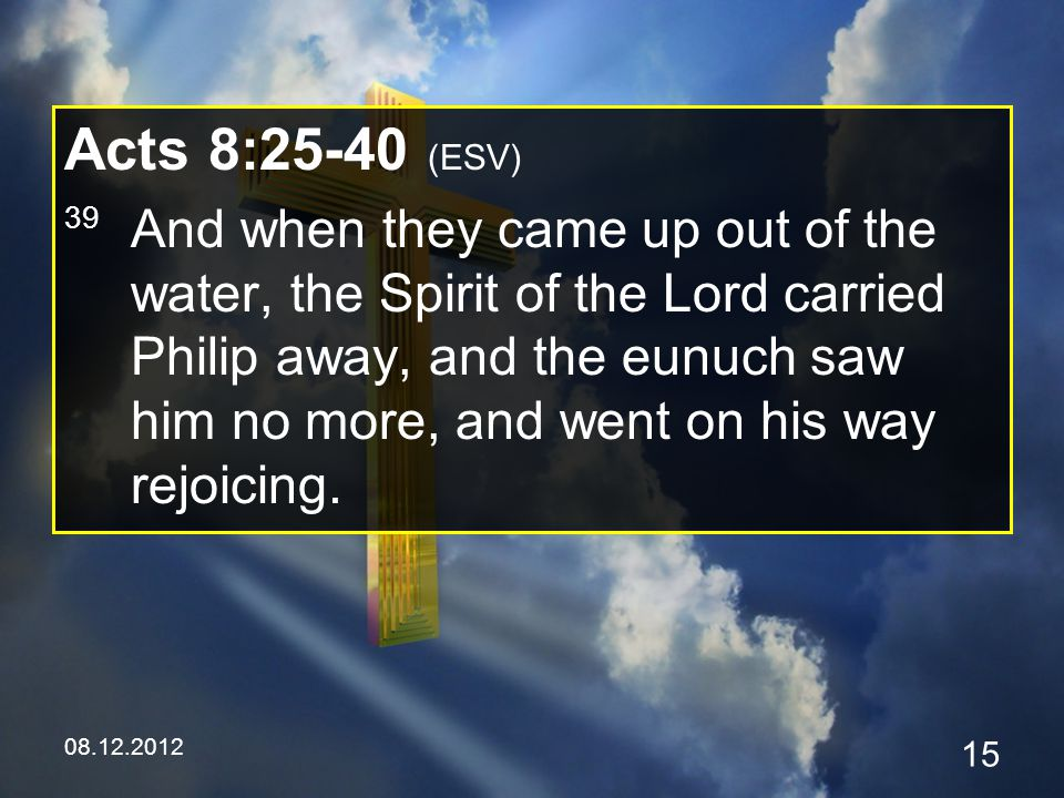 08.12.2012 15 Acts 8:25-40 (ESV) 39 And when they came up out of the water, the Spirit of the Lord carried Philip away, and the eunuch saw him no more, and went on his way rejoicing.