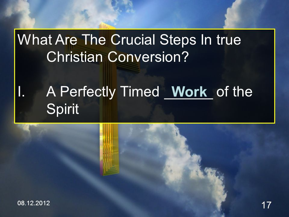 08.12.2012 17 What Are The Crucial Steps In true Christian Conversion.