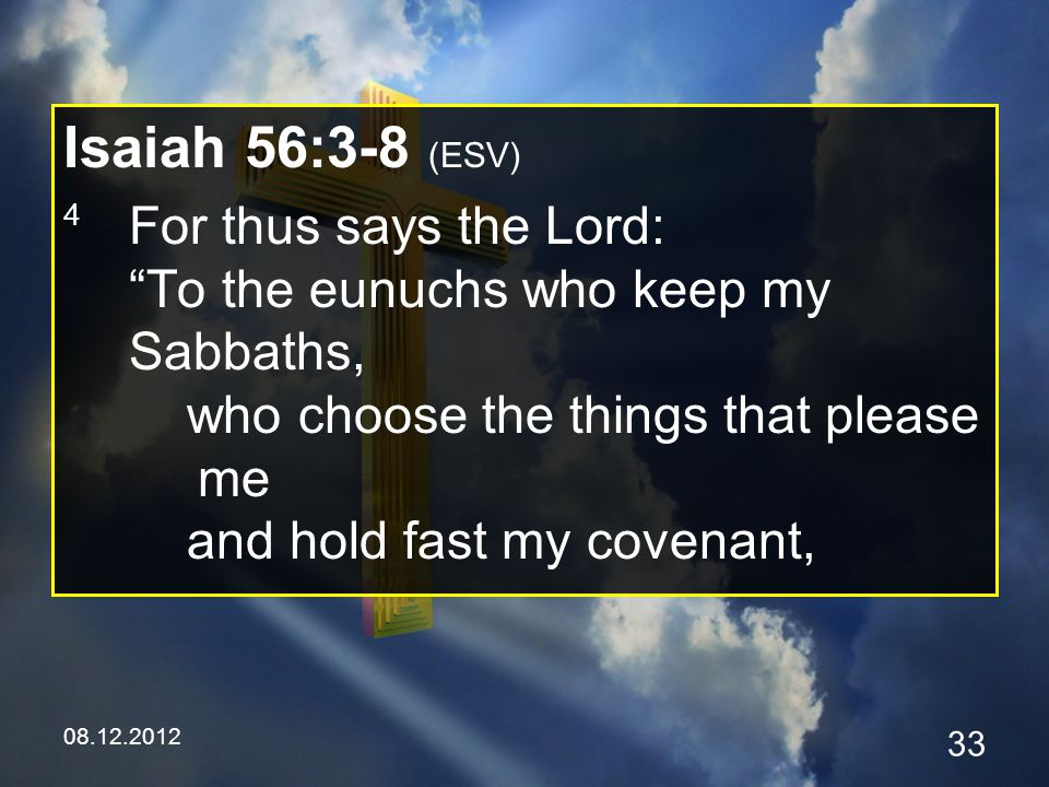 08.12.2012 33 Isaiah 56:3-8 (ESV) 4 For thus says the Lord: To the eunuchs who keep my Sabbaths, who choose the things that please me and hold fast my covenant,