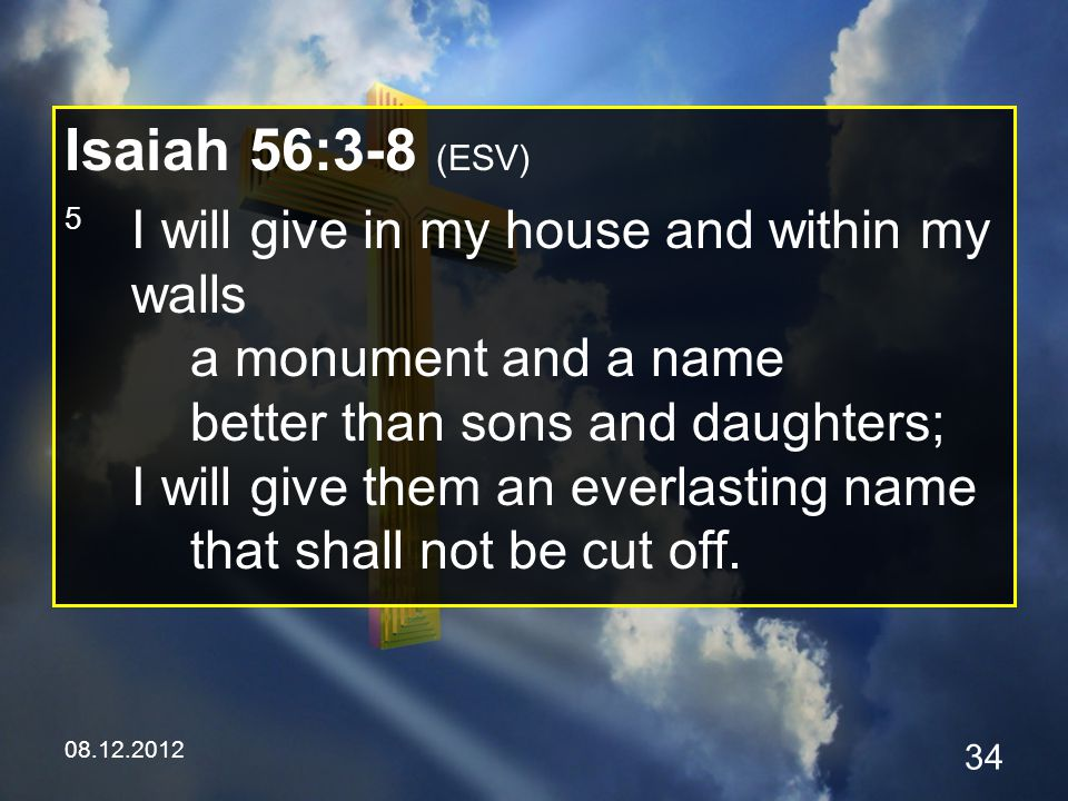 08.12.2012 34 Isaiah 56:3-8 (ESV) 5 I will give in my house and within my walls a monument and a name better than sons and daughters; I will give them an everlasting name that shall not be cut off.