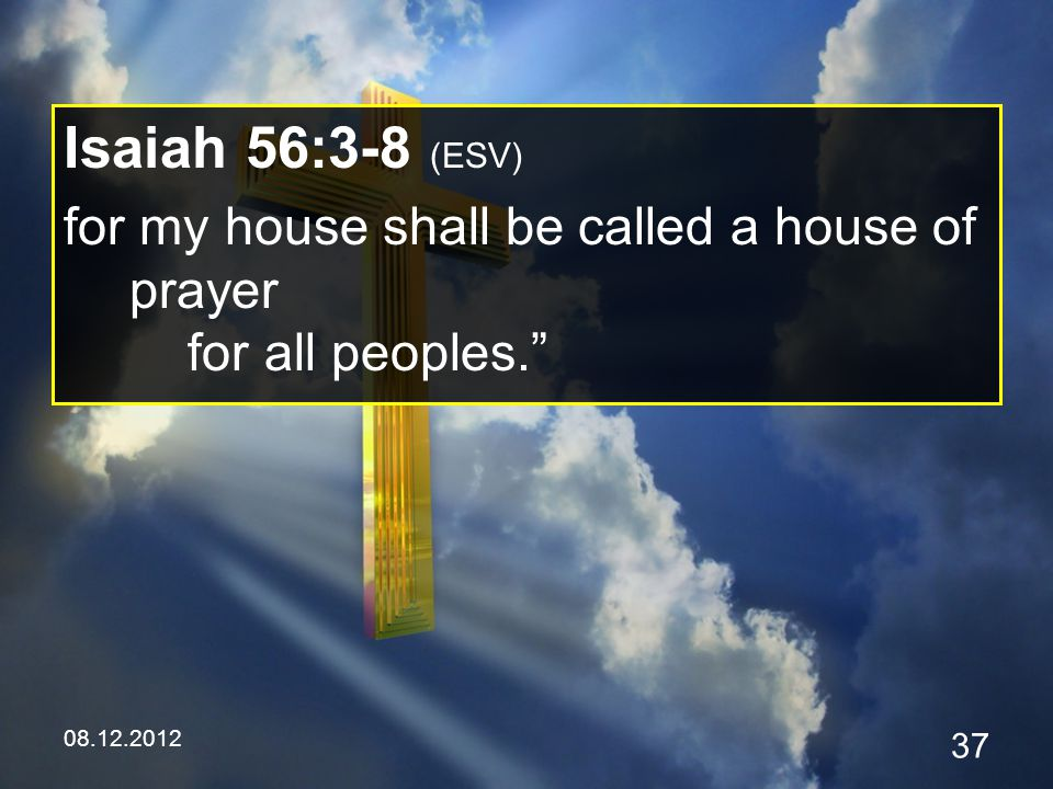 08.12.2012 37 Isaiah 56:3-8 (ESV) for my house shall be called a house of prayer for all peoples.