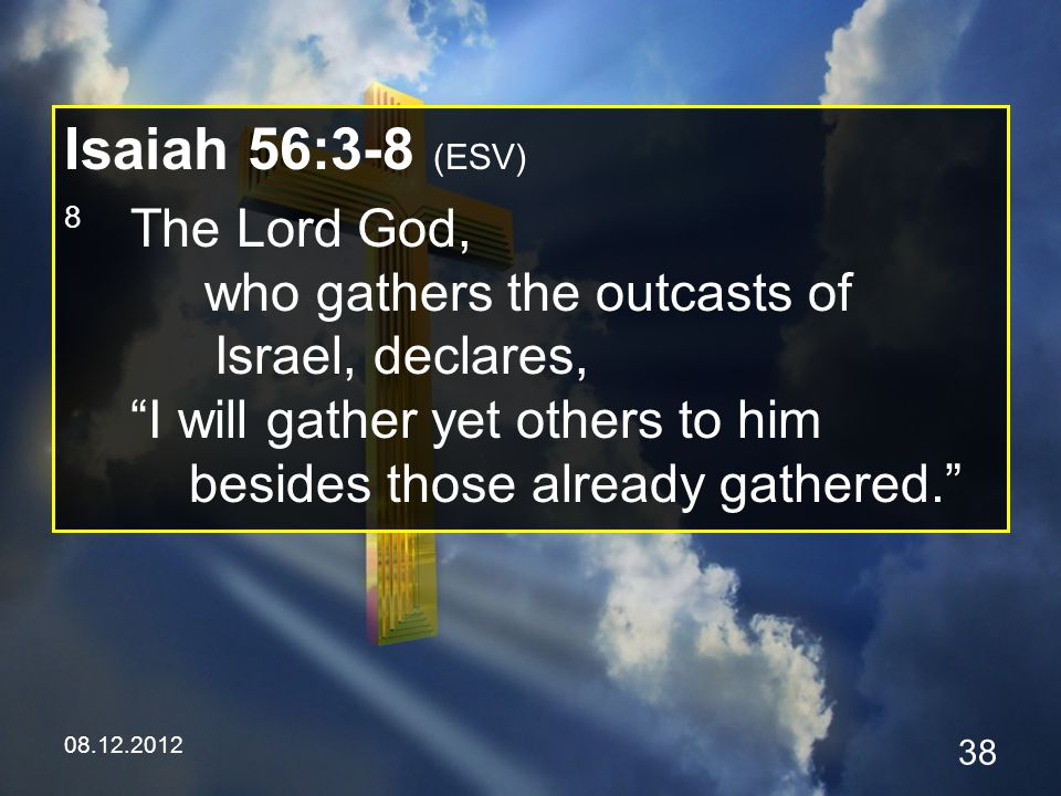 08.12.2012 38 Isaiah 56:3-8 (ESV) 8 The Lord God, who gathers the outcasts of Israel, declares, I will gather yet others to him besides those already gathered.