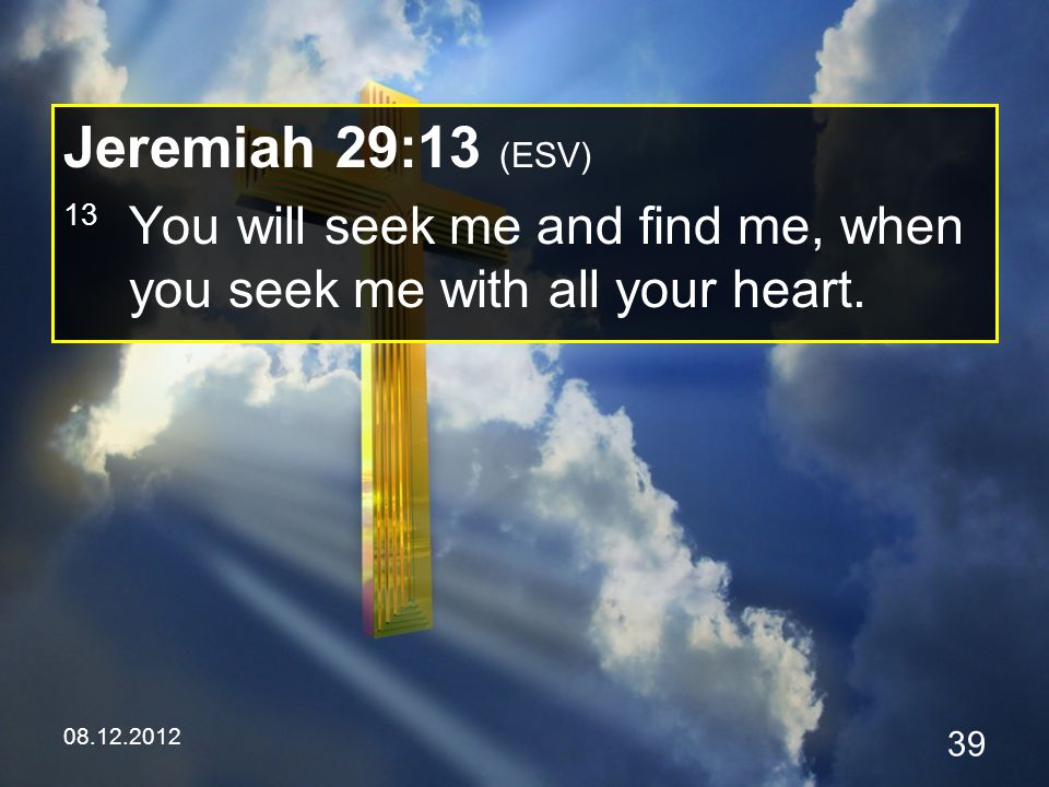 08.12.2012 39 Jeremiah 29:13 (ESV) 13 You will seek me and find me, when you seek me with all your heart.