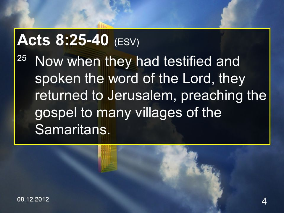 08.12.2012 4 Acts 8:25-40 (ESV) 25 Now when they had testified and spoken the word of the Lord, they returned to Jerusalem, preaching the gospel to many villages of the Samaritans.