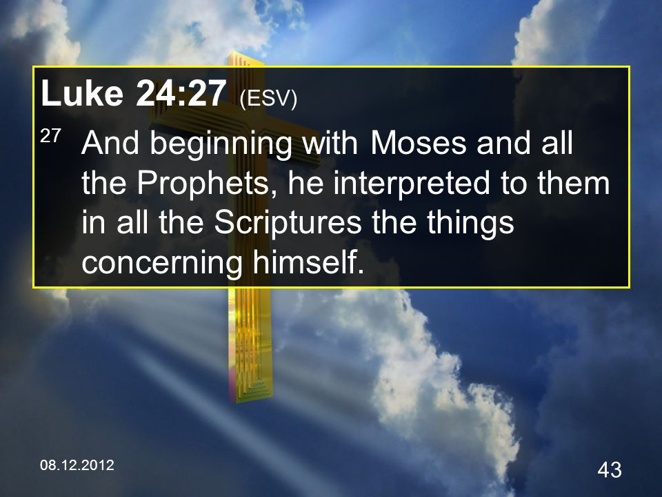 08.12.2012 43 Luke 24:27 (ESV) 27 And beginning with Moses and all the Prophets, he interpreted to them in all the Scriptures the things concerning himself.