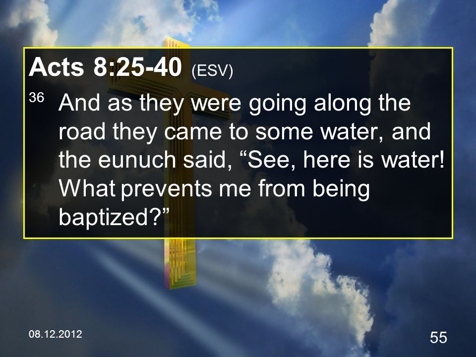 08.12.2012 55 Acts 8:25-40 (ESV) 36 And as they were going along the road they came to some water, and the eunuch said, See, here is water.