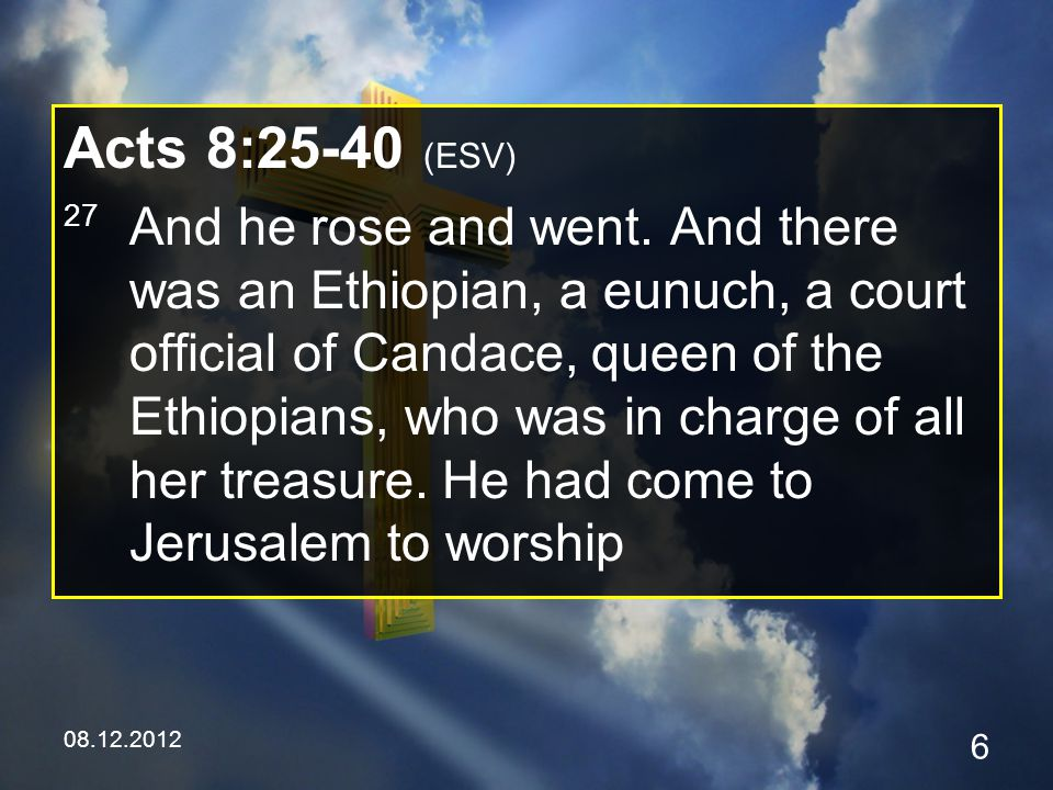 08.12.2012 7 Acts 8:25-40 (ESV) 28 and was returning, seated in his chariot, and he was reading the prophet Isaiah.