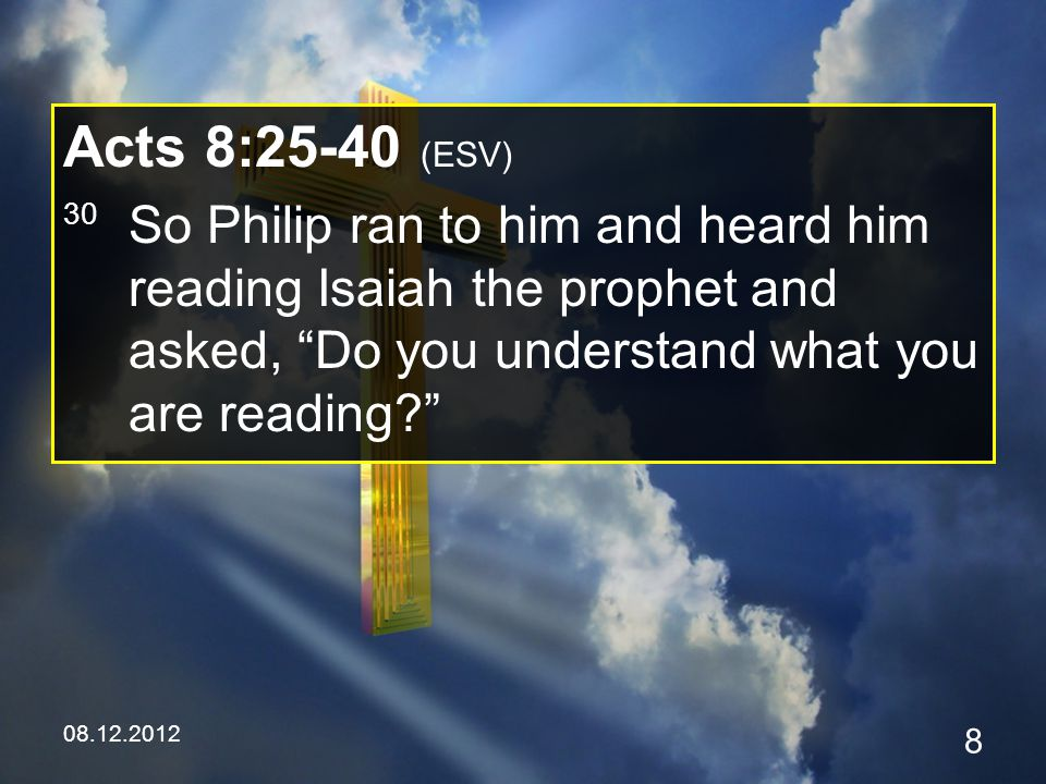 08.12.2012 9 Acts 8:25-40 (ESV) 31 And he said, How can I, unless someone guides me? And he invited Philip to come up and sit with him.