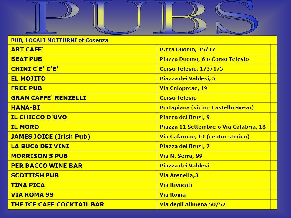 PUB, LOCALI NOTTURNI of Cosenza ART CAFE P.zza Duomo, 15/17 BEAT PUB Piazza Duomo, 6 o Corso Telesio CHINI C E C E Corso Telesio, 173/175 EL MOJITO Piazza dei Valdesi, 5 FREE PUB Via Caloprese, 19 GRAN CAFFE RENZELLI Corso Telesio HANA-BI Portapiana (vicino Castello Svevo) IL CHICCO D UVO Piazza dei Bruzi, 9 IL MORO Piazza 11 Settembre o Via Calabria, 18 JAMES JOICE (Irish Pub) Via Cafarone, 19 (centro storico) LA BUCA DEI VINI Piazza dei Bruzi, 7 MORRISON S PUB Via N.