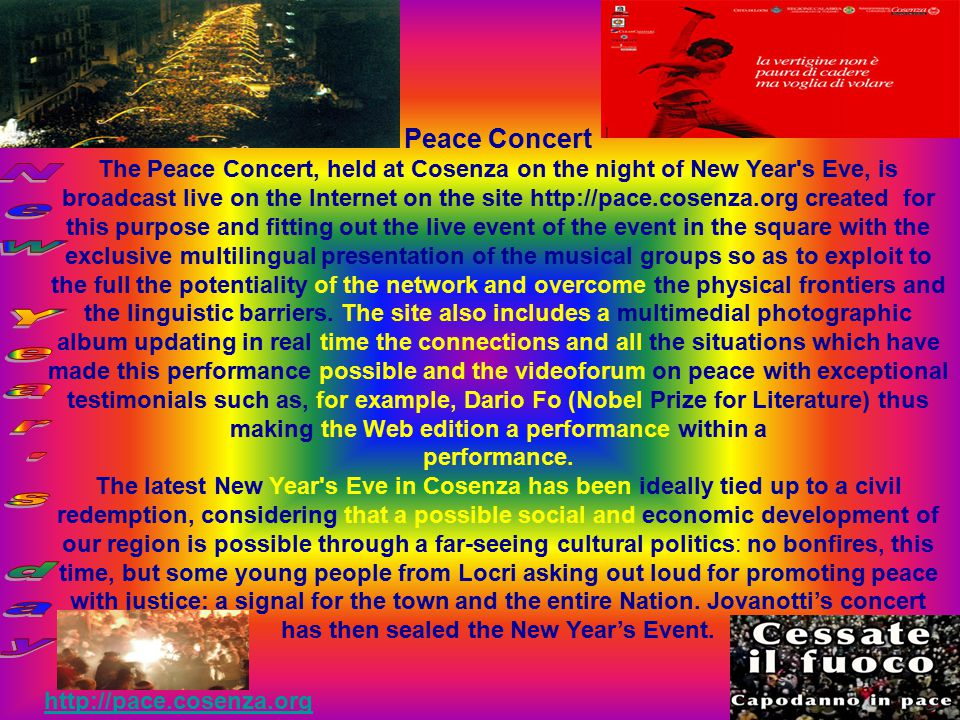 Peace Concert The Peace Concert, held at Cosenza on the night of New Year s Eve, is broadcast live on the Internet on the site http://pace.cosenza.org created for this purpose and fitting out the live event of the event in the square with the exclusive multilingual presentation of the musical groups so as to exploit to the full the potentiality of the network and overcome the physical frontiers and the linguistic barriers.