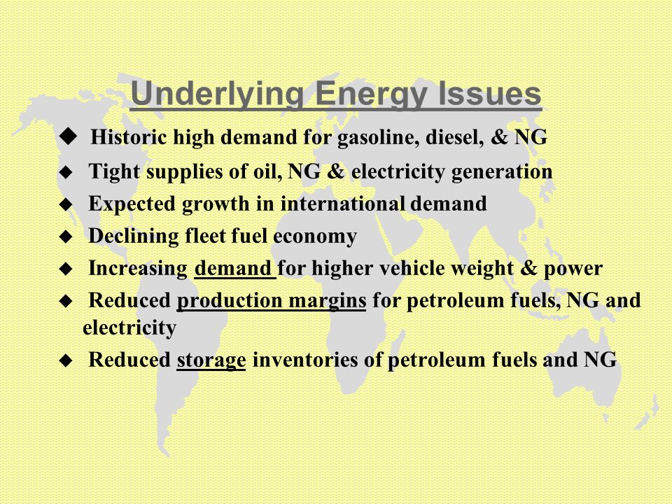 Underlying Energy Issues u Historic high demand for gasoline, diesel, & NG u Tight supplies of oil, NG & electricity generation u Expected growth in international demand u Declining fleet fuel economy u Increasing demand for higher vehicle weight & power u Reduced production margins for petroleum fuels, NG and electricity u Reduced storage inventories of petroleum fuels and NG