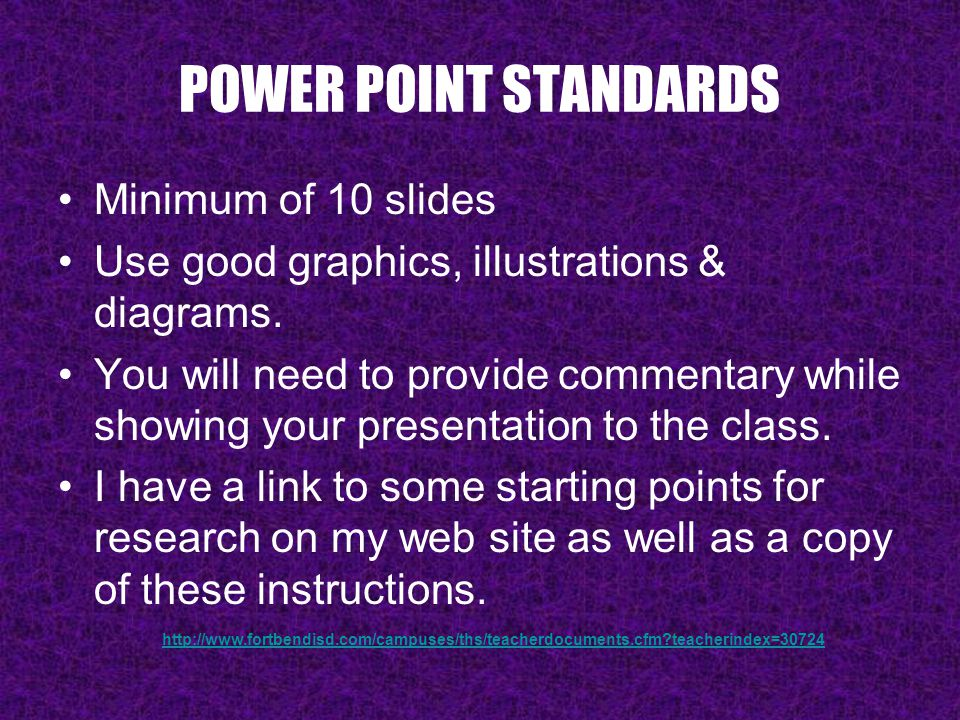 POWER POINT STANDARDS Minimum of 10 slides Use good graphics, illustrations & diagrams.