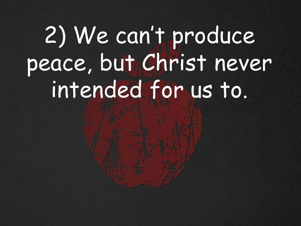2) We can't produce peace, but Christ never intended for us to.