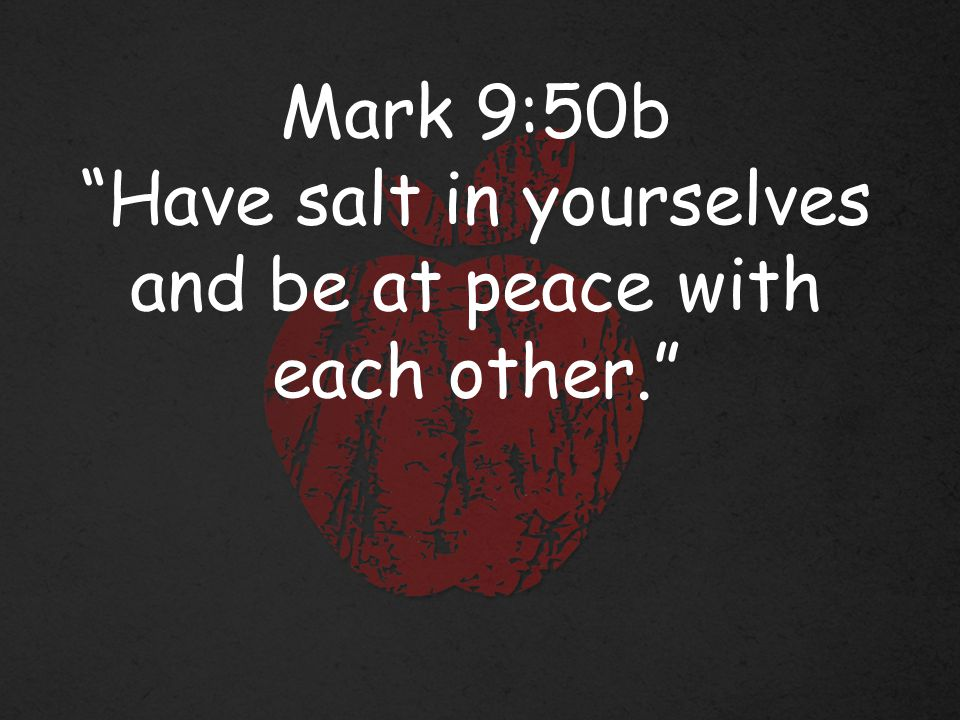 Mark 9:50b Have salt in yourselves and be at peace with each other.