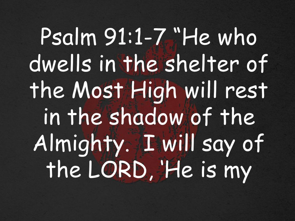 Psalm 91:1-7 He who dwells in the shelter of the Most High will rest in the shadow of the Almighty.