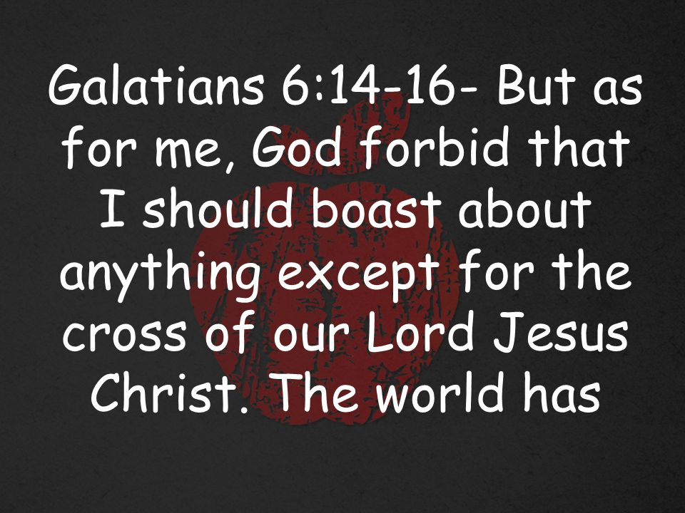 Galatians 6:14-16- But as for me, God forbid that I should boast about anything except for the cross of our Lord Jesus Christ.