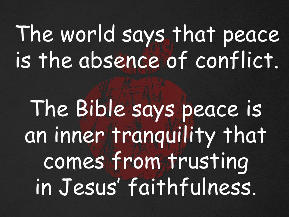 The world says that peace is the absence of conflict.