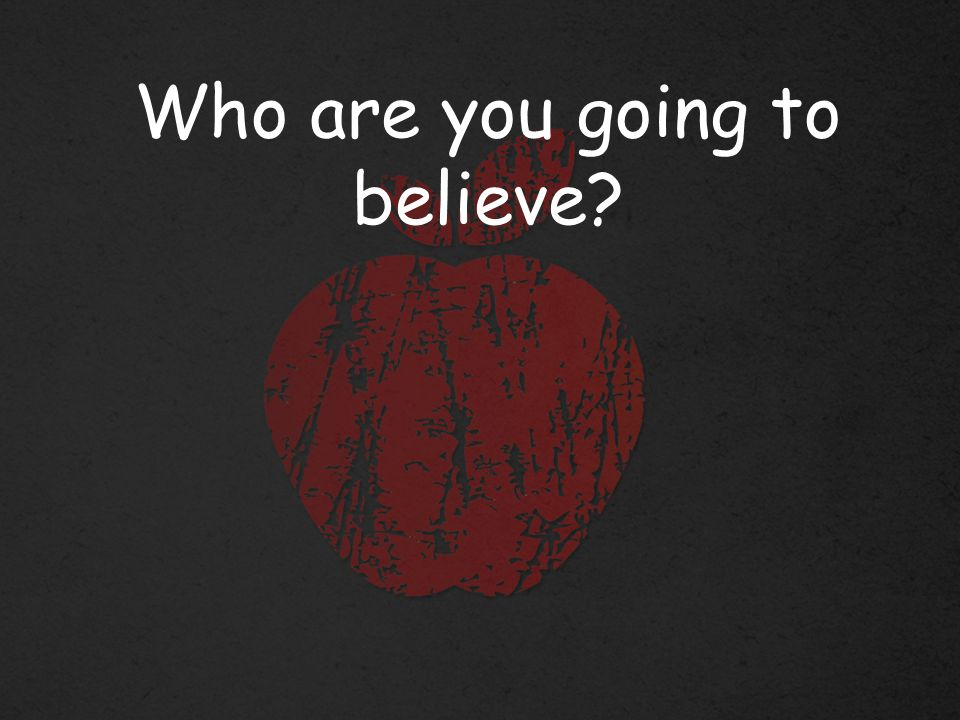 Who are you going to believe