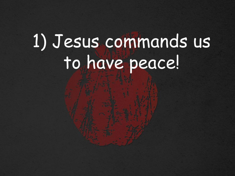 1) Jesus commands us to have peace!