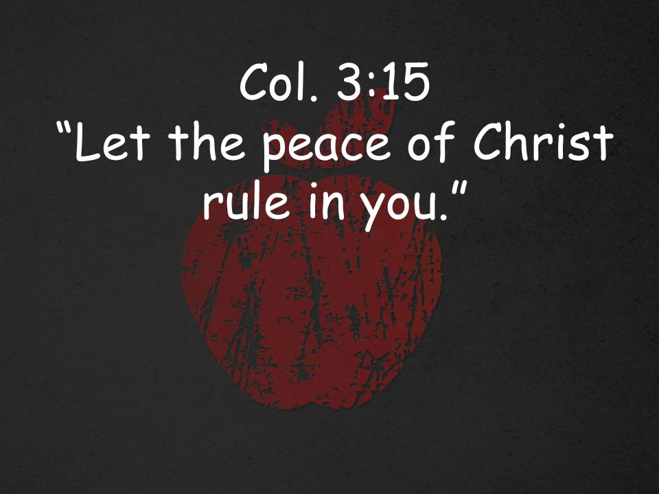 Col. 3:15 Let the peace of Christ rule in you.