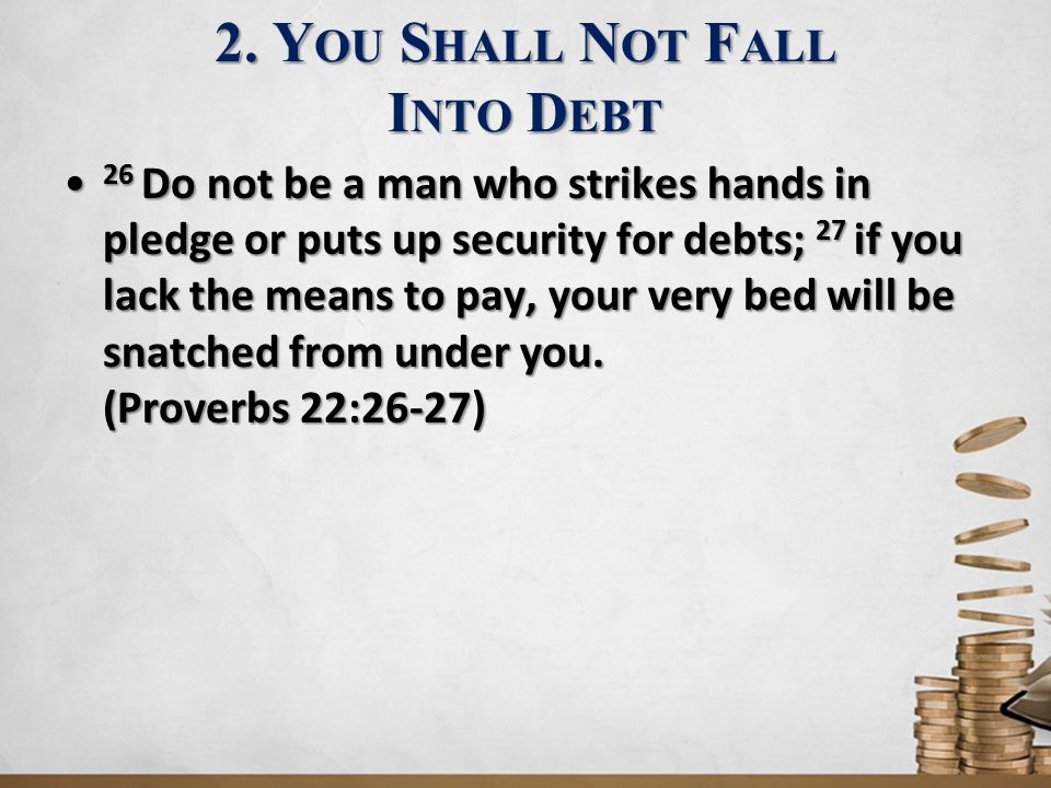 2. Y OU S HALL N OT F ALL I NTO D EBT 26 Do not be a man who strikes hands in pledge or puts up security for debts; 27 if you lack the means to pay, y