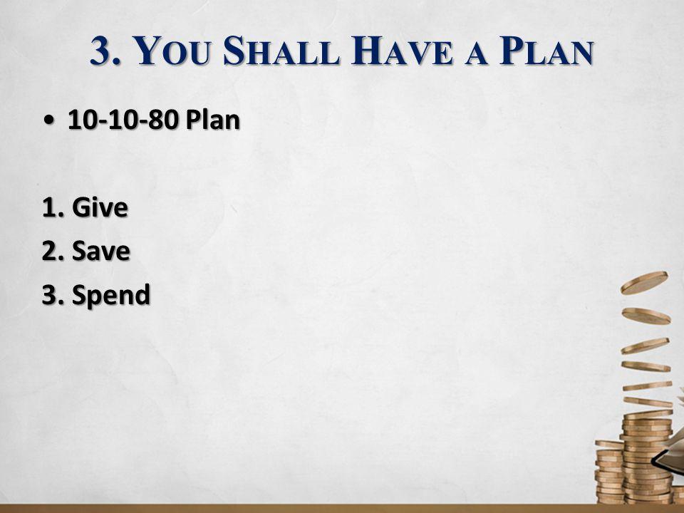 3. Y OU S HALL H AVE A P LAN 10-10-80 Plan10-10-80 Plan 1. Give 2. Save 3. Spend