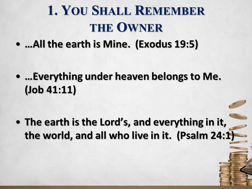 1. Y OU S HALL R EMEMBER THE O WNER …All the earth is Mine. (Exodus 19:5)…All the earth is Mine. (Exodus 19:5) …Everything under heaven belongs to Me.