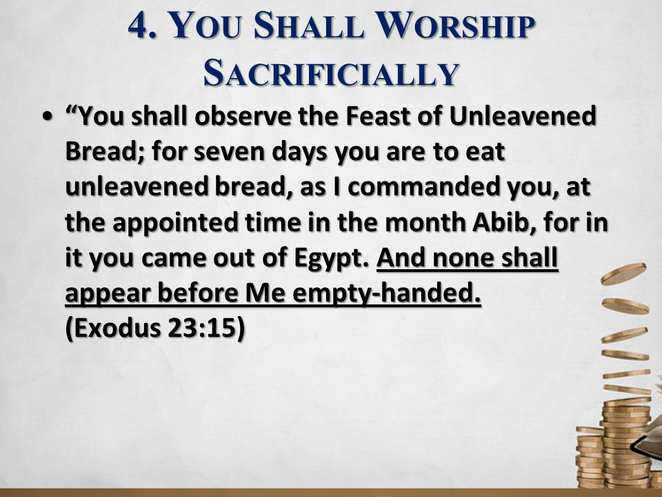 """4. Y OU S HALL W ORSHIP S ACRIFICIALLY """"You shall observe the Feast of Unleavened Bread; for seven days you are to eat unleavened bread, as I commande"""