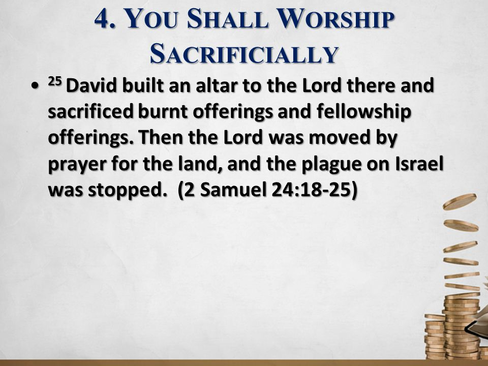 4. Y OU S HALL W ORSHIP S ACRIFICIALLY 25 David built an altar to the Lord there and sacrificed burnt offerings and fellowship offerings. Then the Lor