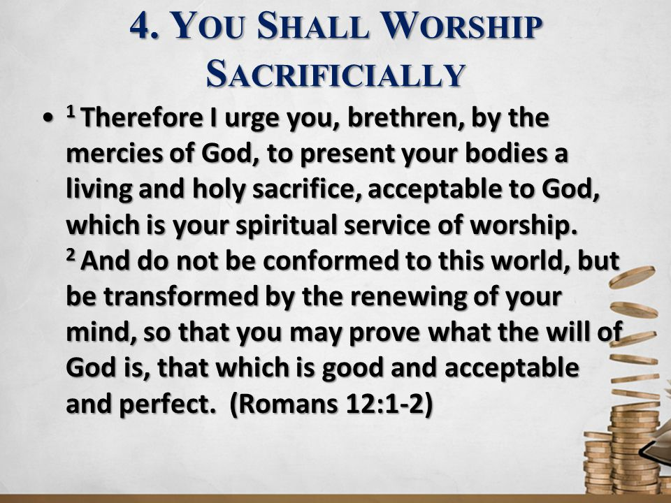 4. Y OU S HALL W ORSHIP S ACRIFICIALLY 1 Therefore I urge you, brethren, by the mercies of God, to present your bodies a living and holy sacrifice, ac