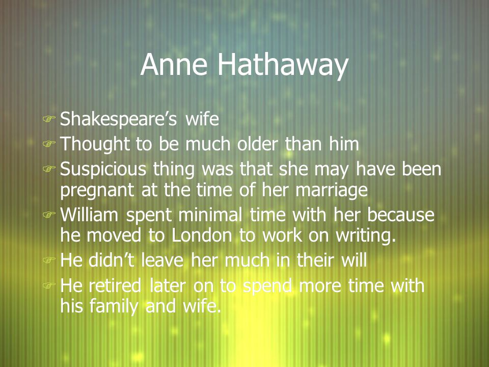 Anne Hathaway F Shakespeare's wife F Thought to be much older than him F Suspicious thing was that she may have been pregnant at the time of her marriage F William spent minimal time with her because he moved to London to work on writing.