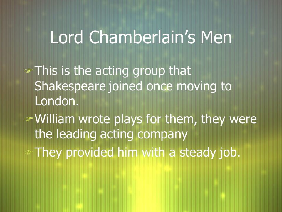 Lord Chamberlain's Men F This is the acting group that Shakespeare joined once moving to London.