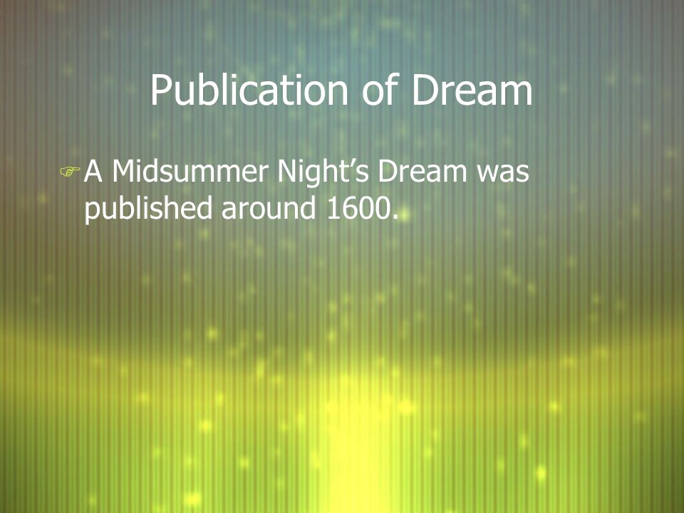 Publication of Dream F A Midsummer Night's Dream was published around 1600.