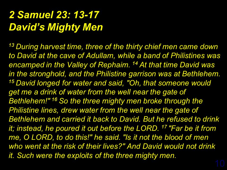 10 2 Samuel 23: 13-17 David's Mighty Men 13 During harvest time, three of the thirty chief men came down to David at the cave of Adullam, while a band of Philistines was encamped in the Valley of Rephaim.